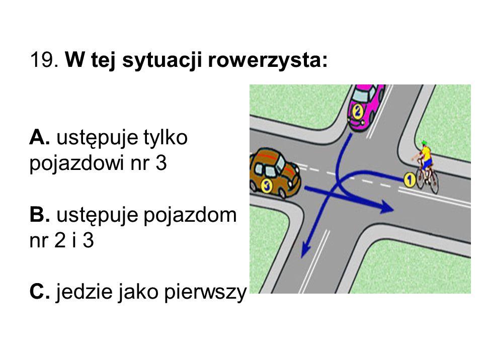 19. W tej sytuacji rowerzysta: A. ustępuje tylko pojazdowi nr 3 B.