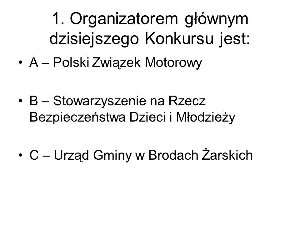 1. Organizatorem głównym dzisiejszego Konkursu jest: A – Polski Związek Motorowy B – Stowarzyszenie na Rzecz Bezpieczeństwa Dzieci i Młodzieży C – Urz
