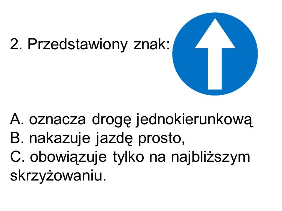 2. Przedstawiony znak: A. oznacza drogę jednokierunkową B.