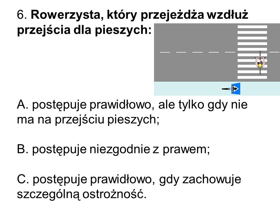 6. Rowerzysta, który przejeżdża wzdłuż przejścia dla pieszych: A.