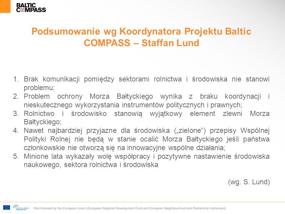 """Podsumowanie wg Koordynatora Projektu Baltic COMPASS – Staffan Lund 1.Brak komunikacji pomiędzy sektorami rolnictwa i środowiska nie stanowi problemu; 2.Problem ochrony Morza Bałtyckiego wynika z braku koordynacji i nieskutecznego wykorzystania instrumentów politycznych i prawnych; 3.Rolnictwo i środowisko stanowią wyjątkowy element zlewni Morza Bałtyckiego; 4.Nawet najbardziej przyjazne dla środowiska (""""zielone ) przepisy Wspólnej Polityki Rolnej nie będą w stanie ocalić Morza Bałtyckiego jeśli państwa członkowskie nie otworzą się na innowacyjne wspólne działania; 5.Minione lata wykazały wolę współpracy i pozytywne nastawienie środowiska naukowego, sektora rolnictwa i środowiska (wg."""