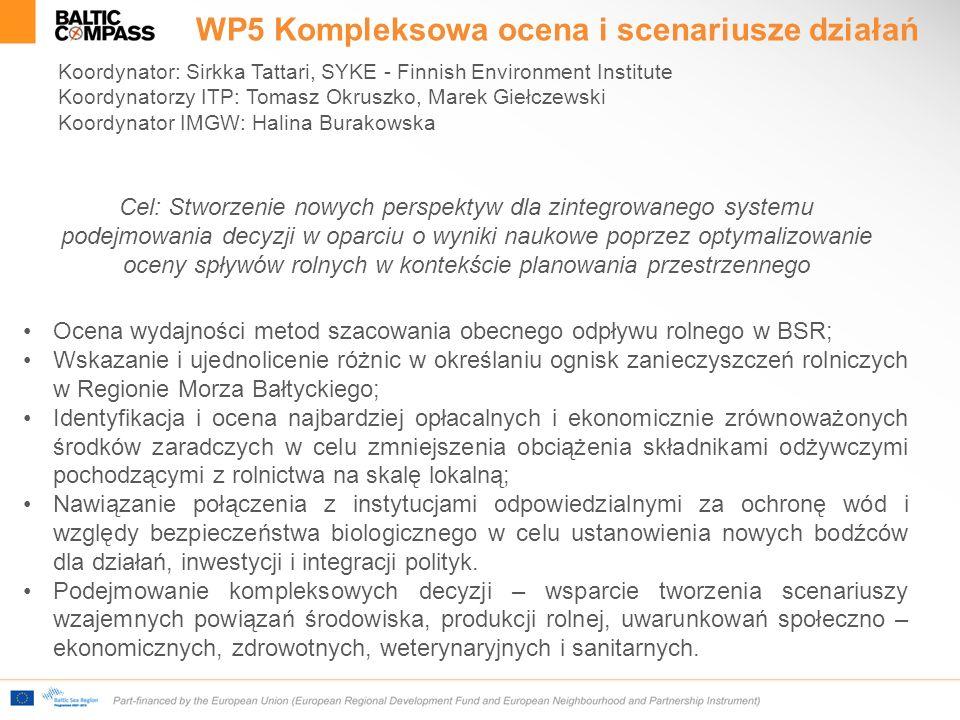 WP5 Kompleksowa ocena i scenariusze działań Koordynator: Sirkka Tattari, SYKE - Finnish Environment Institute Koordynatorzy ITP: Tomasz Okruszko, Marek Giełczewski Koordynator IMGW: Halina Burakowska Cel: Stworzenie nowych perspektyw dla zintegrowanego systemu podejmowania decyzji w oparciu o wyniki naukowe poprzez optymalizowanie oceny spływów rolnych w kontekście planowania przestrzennego Ocena wydajności metod szacowania obecnego odpływu rolnego w BSR; Wskazanie i ujednolicenie różnic w określaniu ognisk zanieczyszczeń rolniczych w Regionie Morza Bałtyckiego; Identyfikacja i ocena najbardziej opłacalnych i ekonomicznie zrównoważonych środków zaradczych w celu zmniejszenia obciążenia składnikami odżywczymi pochodzącymi z rolnictwa na skalę lokalną; Nawiązanie połączenia z instytucjami odpowiedzialnymi za ochronę wód i względy bezpieczeństwa biologicznego w celu ustanowienia nowych bodźców dla działań, inwestycji i integracji polityk.