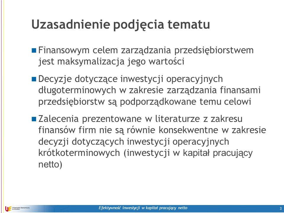 E fektywność inwestycji w kapitał pracujący netto 3 Uzasadnienie podjęcia tematu Finansowym celem zarządzania przedsiębiorstwem jest maksymalizacja jego wartości Decyzje dotyczące inwestycji operacyjnych długoterminowych w zakresie zarządzania finansami przedsiębiorstw są podporządkowane temu celowi Zalecenia prezentowane w literaturze z zakresu finansów firm nie są równie konsekwentne w zakresie decyzji dotyczących inwestycji operacyjnych krótkoterminowych (inwestycji w kapitał pracujący netto ) 