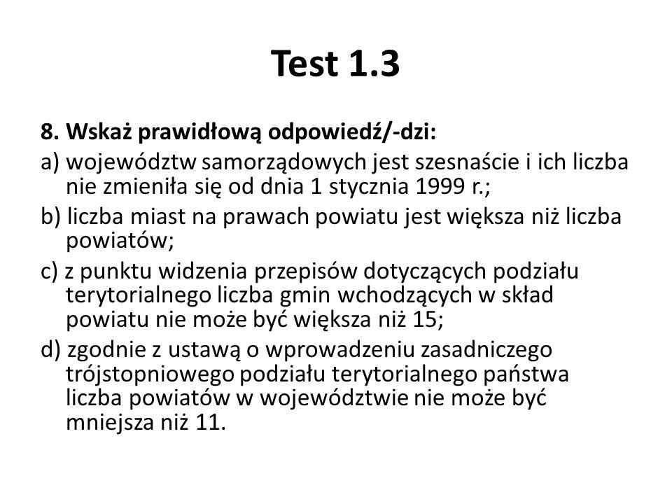 Test 1.3 8. Wskaż prawidłową odpowiedź/-dzi: a) województw samorządowych jest szesnaście i ich liczba nie zmieniła się od dnia 1 stycznia 1999 r.; b)