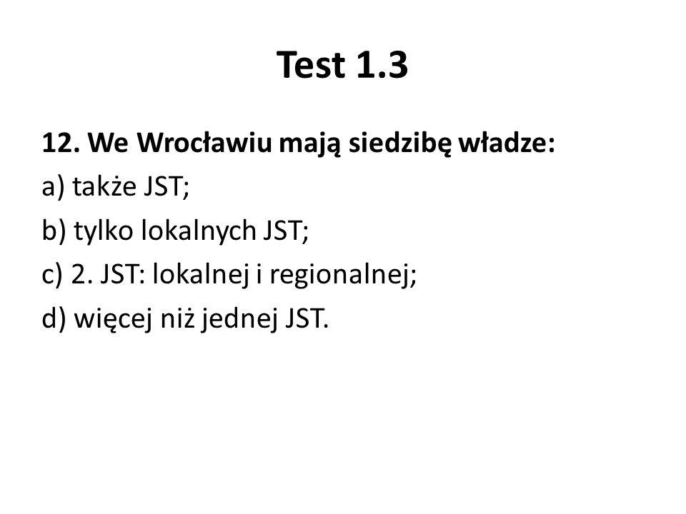 Test 1.3 12. We Wrocławiu mają siedzibę władze: a) także JST; b) tylko lokalnych JST; c) 2. JST: lokalnej i regionalnej; d) więcej niż jednej JST.