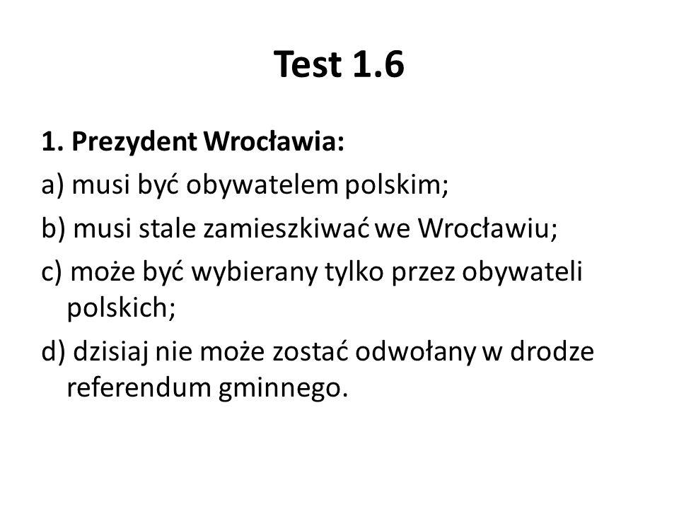 Test 1.6 1. Prezydent Wrocławia: a) musi być obywatelem polskim; b) musi stale zamieszkiwać we Wrocławiu; c) może być wybierany tylko przez obywateli