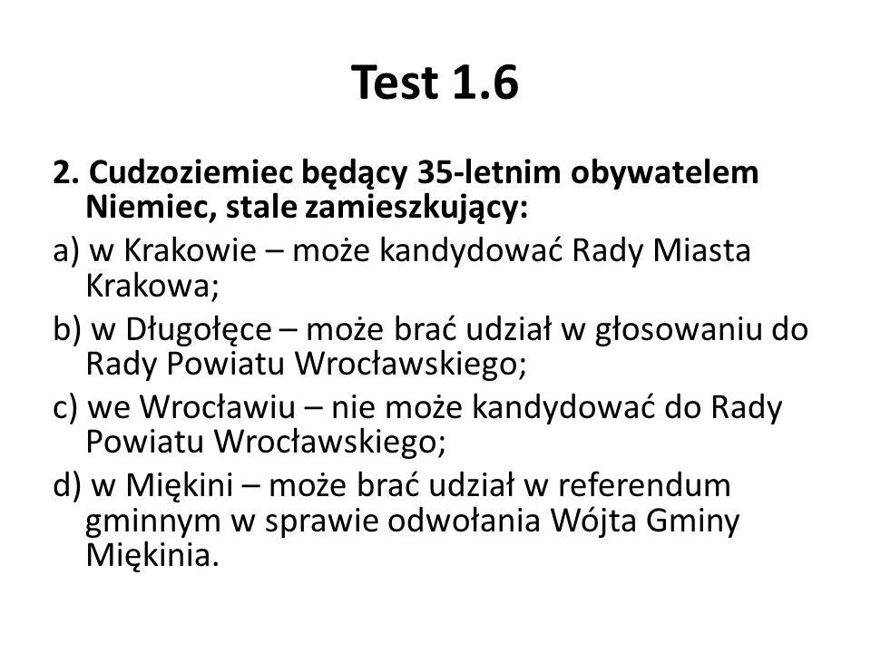 Test 1.6 2. Cudzoziemiec będący 35-letnim obywatelem Niemiec, stale zamieszkujący: a) w Krakowie – może kandydować Rady Miasta Krakowa; b) w Długołęce