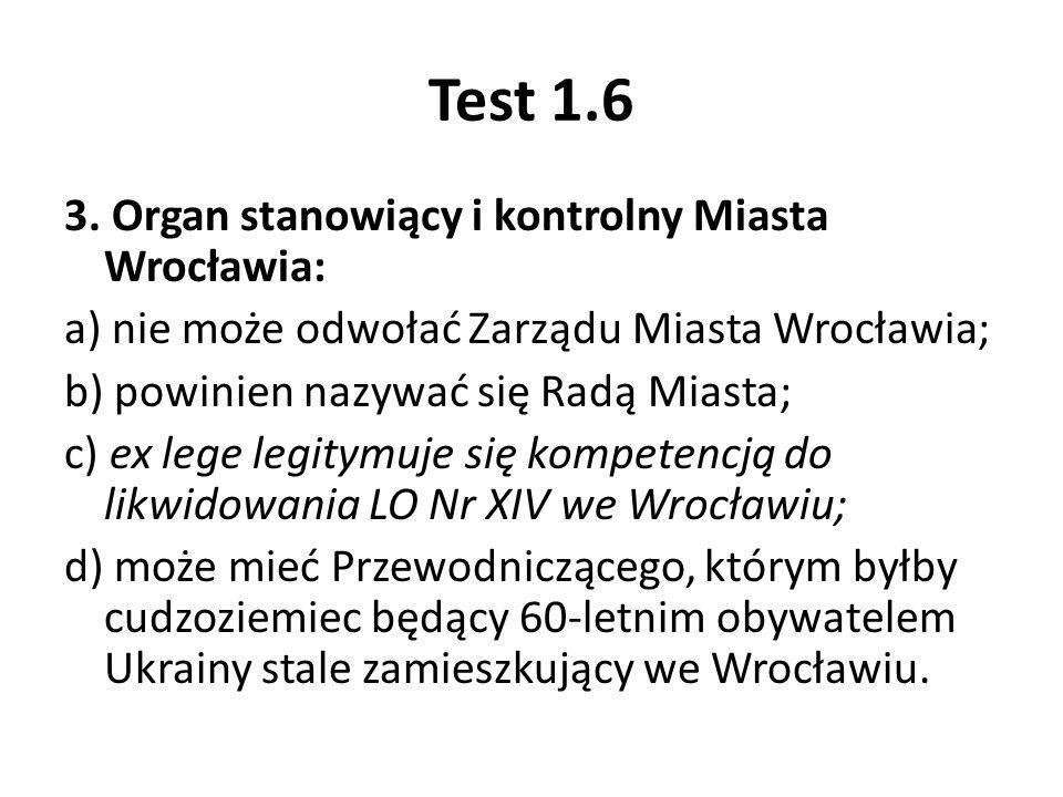 Test 1.6 3. Organ stanowiący i kontrolny Miasta Wrocławia: a) nie może odwołać Zarządu Miasta Wrocławia; b) powinien nazywać się Radą Miasta; c) ex le