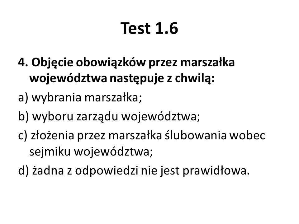 Test 1.6 4. Objęcie obowiązków przez marszałka województwa następuje z chwilą: a) wybrania marszałka; b) wyboru zarządu województwa; c) złożenia przez