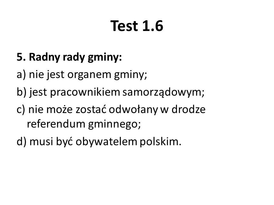 Test 1.6 5. Radny rady gminy: a) nie jest organem gminy; b) jest pracownikiem samorządowym; c) nie może zostać odwołany w drodze referendum gminnego;