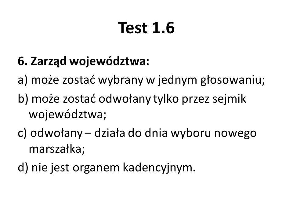 Test 1.6 6. Zarząd województwa: a) może zostać wybrany w jednym głosowaniu; b) może zostać odwołany tylko przez sejmik województwa; c) odwołany – dzia