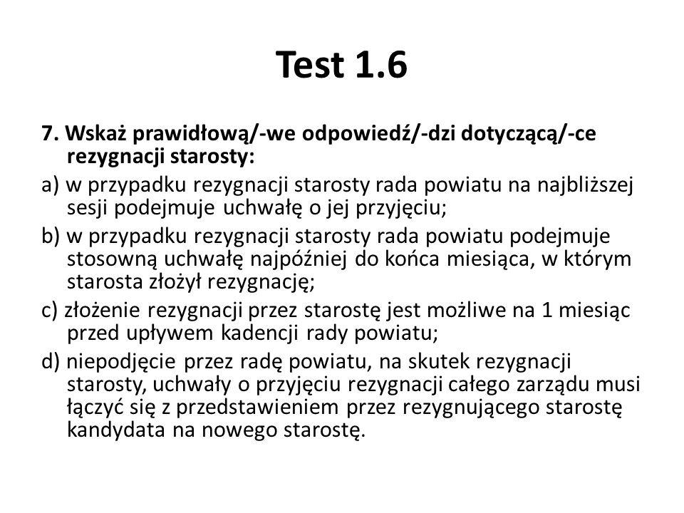 Test 1.6 7. Wskaż prawidłową/-we odpowiedź/-dzi dotyczącą/-ce rezygnacji starosty: a) w przypadku rezygnacji starosty rada powiatu na najbliższej sesj