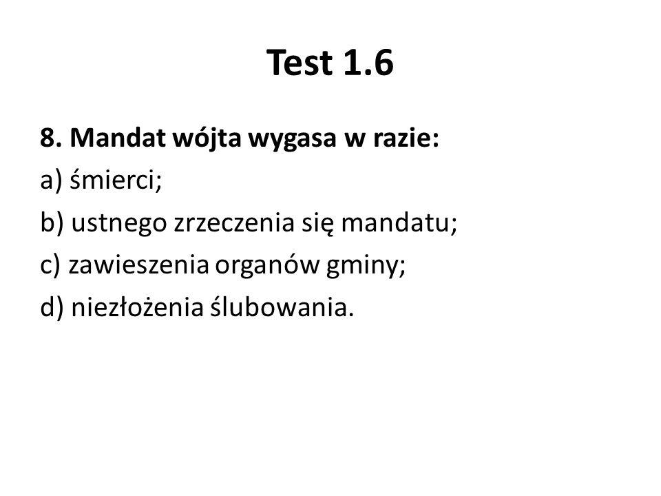 Test 1.6 8. Mandat wójta wygasa w razie: a) śmierci; b) ustnego zrzeczenia się mandatu; c) zawieszenia organów gminy; d) niezłożenia ślubowania.