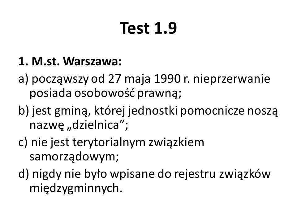 Test 1.9 1. M.st. Warszawa: a) począwszy od 27 maja 1990 r. nieprzerwanie posiada osobowość prawną; b) jest gminą, której jednostki pomocnicze noszą n