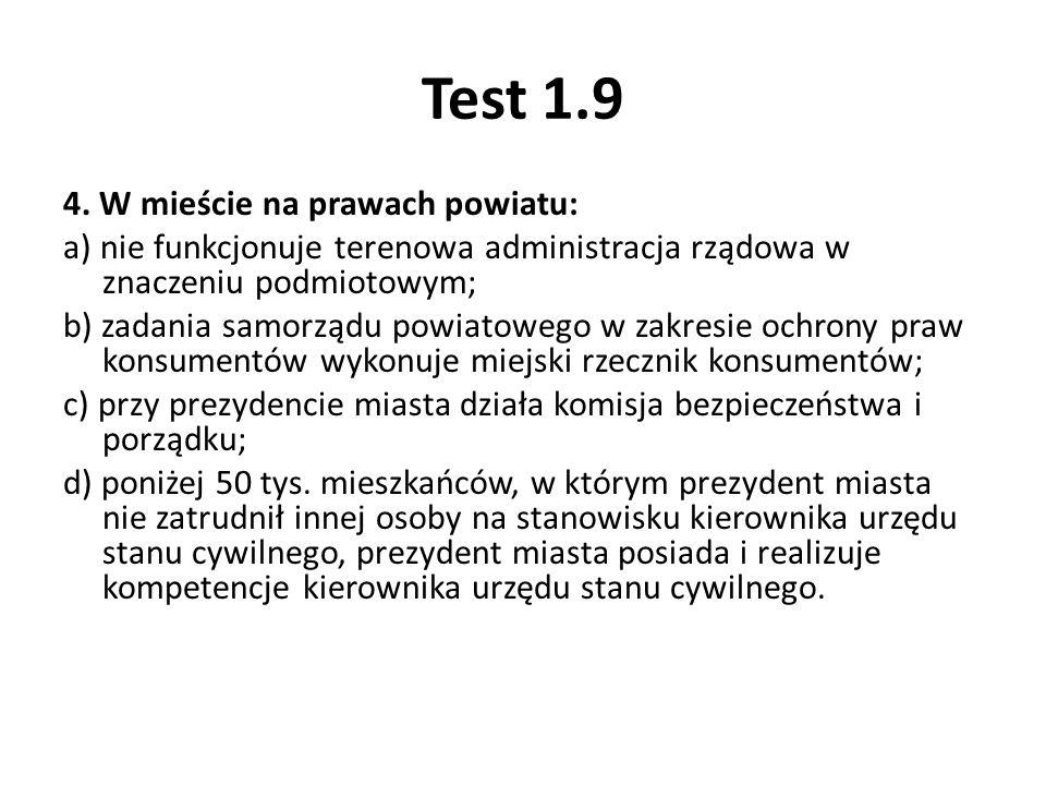 Test 1.9 4. W mieście na prawach powiatu: a) nie funkcjonuje terenowa administracja rządowa w znaczeniu podmiotowym; b) zadania samorządu powiatowego