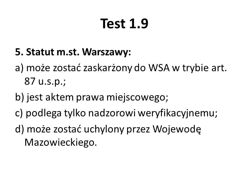 Test 1.9 5. Statut m.st. Warszawy: a) może zostać zaskarżony do WSA w trybie art. 87 u.s.p.; b) jest aktem prawa miejscowego; c) podlega tylko nadzoro
