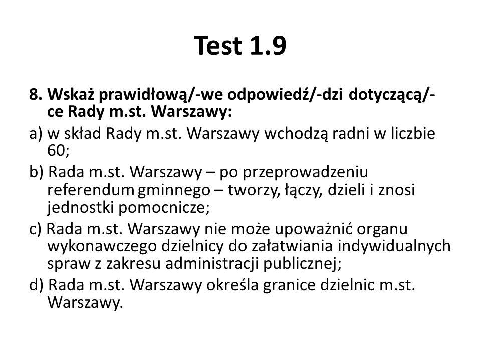 Test 1.9 8. Wskaż prawidłową/-we odpowiedź/-dzi dotyczącą/- ce Rady m.st. Warszawy: a) w skład Rady m.st. Warszawy wchodzą radni w liczbie 60; b) Rada