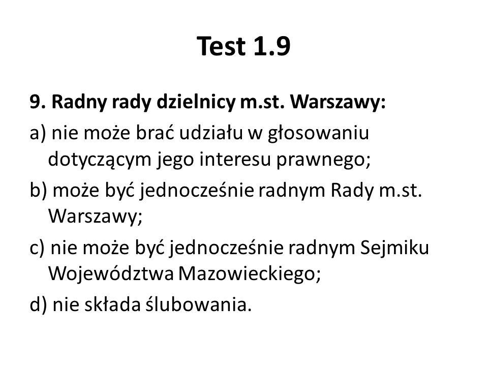 Test 1.9 9. Radny rady dzielnicy m.st. Warszawy: a) nie może brać udziału w głosowaniu dotyczącym jego interesu prawnego; b) może być jednocześnie rad