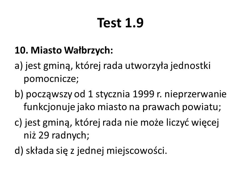 Test 1.9 10. Miasto Wałbrzych: a) jest gminą, której rada utworzyła jednostki pomocnicze; b) począwszy od 1 stycznia 1999 r. nieprzerwanie funkcjonuje