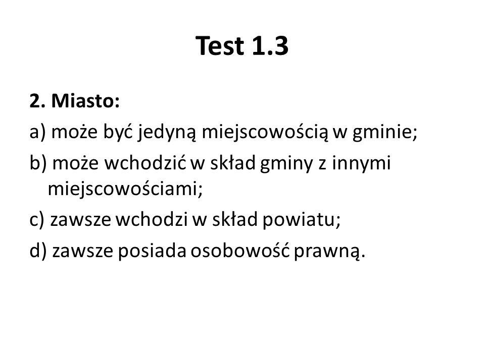 Test 1.3 2. Miasto: a) może być jedyną miejscowością w gminie; b) może wchodzić w skład gminy z innymi miejscowościami; c) zawsze wchodzi w skład powi