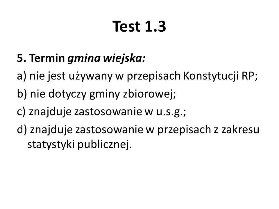 Test 1.3 5. Termin gmina wiejska: a) nie jest używany w przepisach Konstytucji RP; b) nie dotyczy gminy zbiorowej; c) znajduje zastosowanie w u.s.g.;