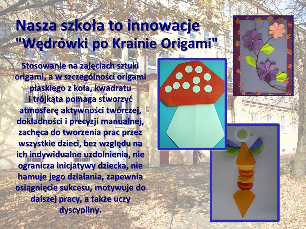 Nasza szkoła to innowacje Wędrówki po Krainie Origami Stosowanie na zajęciach sztuki origami, a w szczególności origami płaskiego z koła, kwadratu i trójkąta pomaga stworzyć atmosferę aktywności twórczej, dokładności i precyzji manualnej, zachęca do tworzenia prac przez wszystkie dzieci, bez względu na ich indywidualne uzdolnienia, nie ogranicza inicjatywy dziecka, nie hamuje jego działania, zapewnia osiągnięcie sukcesu, motywuje do dalszej pracy, a także uczy dyscypliny.