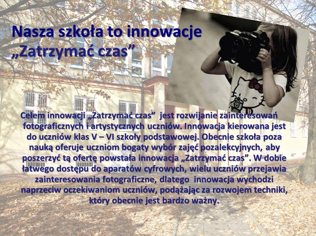 """Nasza szkoła to innowacje """"Zatrzymać czas Celem innowacji """"Zatrzymać czas jest rozwijanie zainteresowań fotograficznych i artystycznych uczniów."""