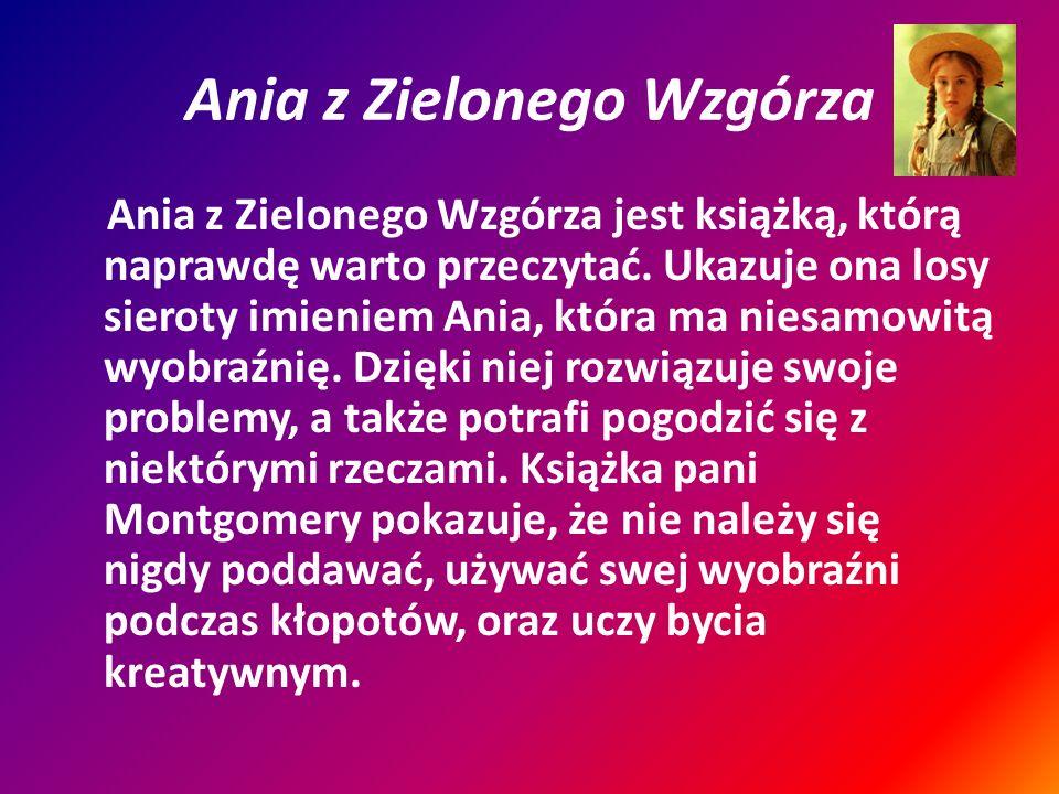 Ania z Zielonego Wzgórza Ania z Zielonego Wzgórza jest książką, którą naprawdę warto przeczytać. Ukazuje ona losy sieroty imieniem Ania, która ma nies