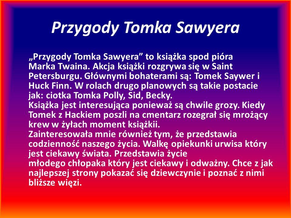 """Przygody Tomka Sawyera """"Przygody Tomka Sawyera"""" to książka spod pióra Marka Twaina. Akcja książki rozgrywa się w Saint Petersburgu. Głównymi bohateram"""