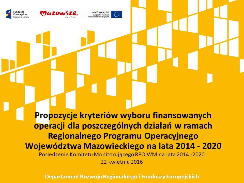 Propozycje kryteriów wyboru finansowanych operacji dla poszczególnych działań w ramach Regionalnego Programu Operacyjnego Województwa Mazowieckiego na lata 2014 - 2020 Posiedzenie Komitetu Monitorującego RPO WM na lata 2014 -2020 22 kwietnia 2016 Departament Rozwoju Regionalnego i Funduszy Europejskich