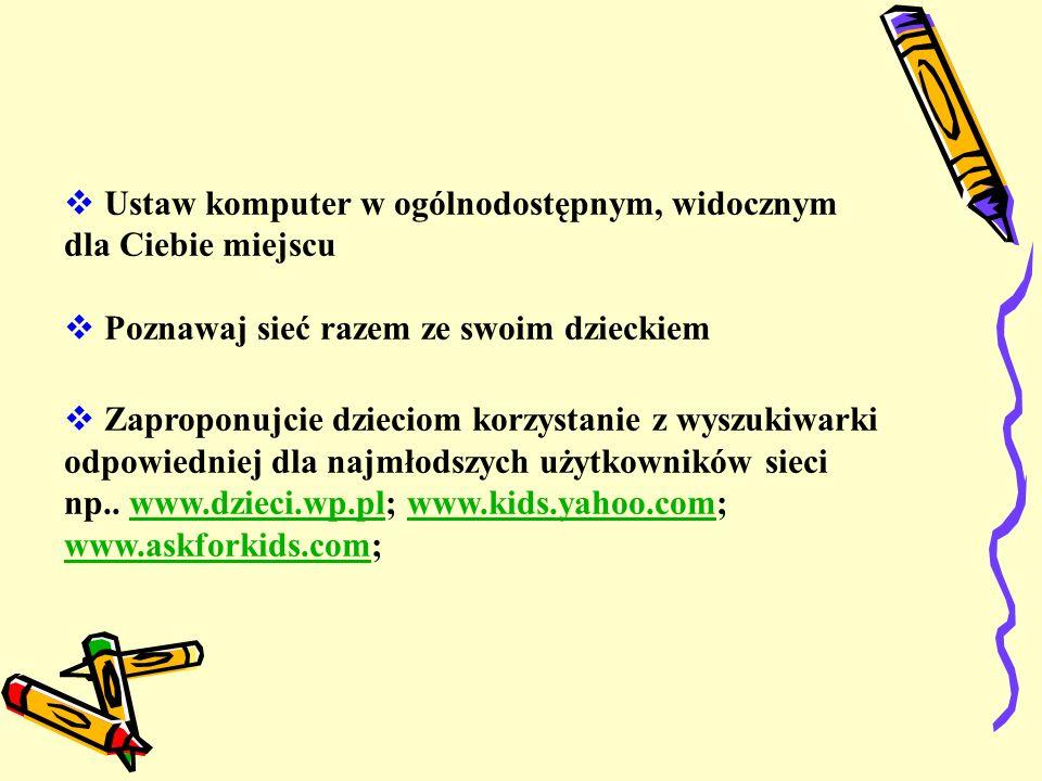  Ustaw komputer w ogólnodostępnym, widocznym dla Ciebie miejscu  Poznawaj sieć razem ze swoim dzieckiem  Zaproponujcie dzieciom korzystanie z wyszukiwarki odpowiedniej dla najmłodszych użytkowników sieci np..