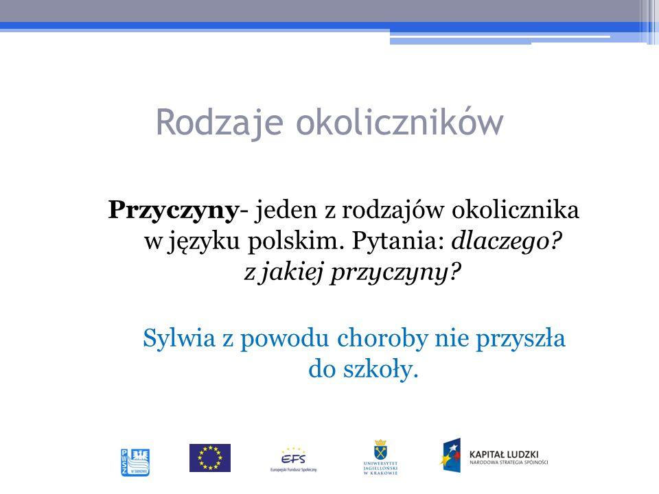 Rodzaje okoliczników Przyczyny- jeden z rodzajów okolicznika w języku polskim. Pytania: dlaczego? z jakiej przyczyny? Sylwia z powodu choroby nie przy