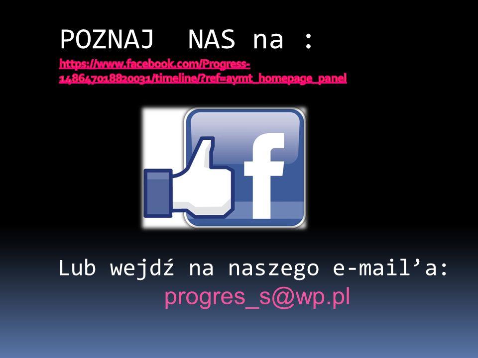 POZNAJ NAS na : Lub wejdź na naszego e-mail'a: progres_s@wp.pl