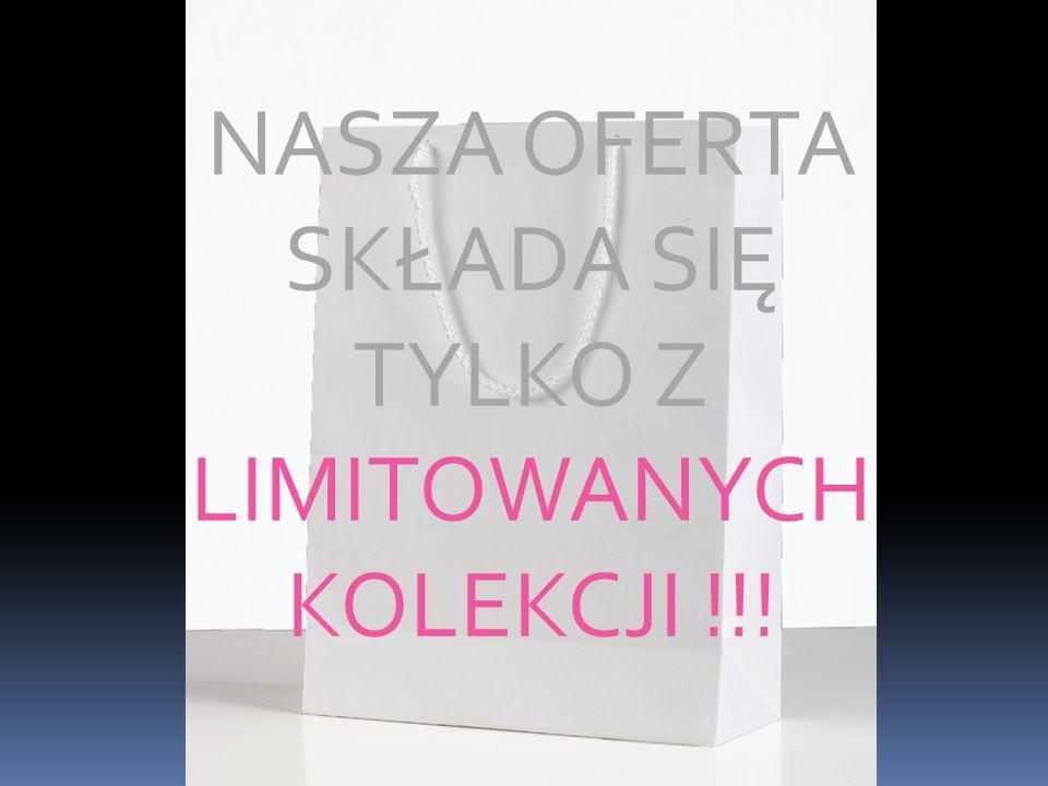 NASZA OFERTA SKŁADA SIĘ TYLKO Z LIMITOWANYCH KOLEKCJI !!!