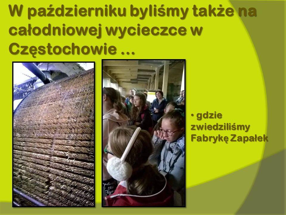 W październiku byliśmy także na całodniowej wycieczce w Częstochowie … gdzie zwiedzili ś my Fabryk ę Zapa ł ek gdzie zwiedzili ś my Fabryk ę Zapa ł ek