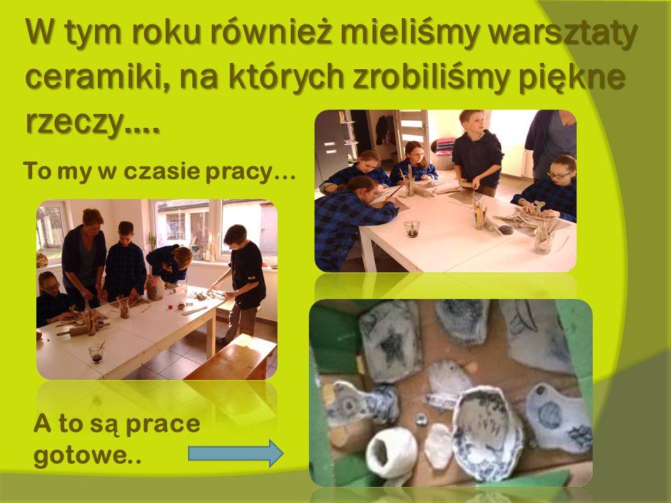 W tym roku również mieliśmy warsztaty ceramiki, na których zrobiliśmy piękne rzeczy…. To my w czasie pracy… A to s ą prace gotowe..