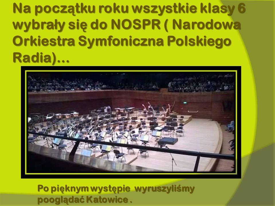 Na pocz ą tku roku wszystkie klasy 6 wybra ł y si ę do NOSPR ( Narodowa Orkiestra Symfoniczna Polskiego Radia)… Po pi ę knym wyst ę pie wyruszyli ś my