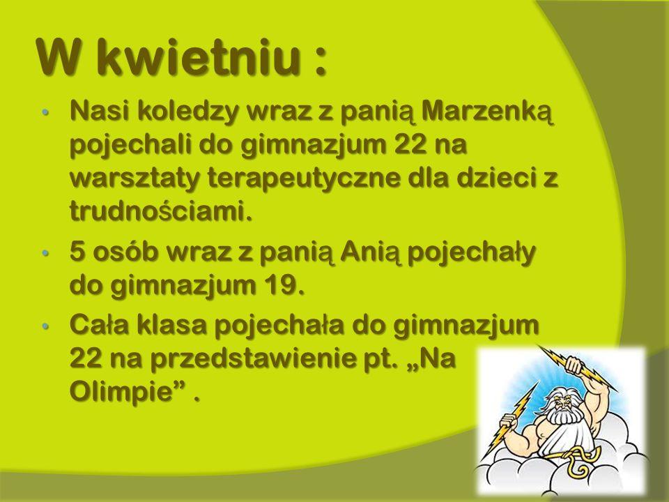 W kwietniu : Nasi koledzy wraz z pani ą Marzenk ą pojechali do gimnazjum 22 na warsztaty terapeutyczne dla dzieci z trudno ś ciami. Nasi koledzy wraz