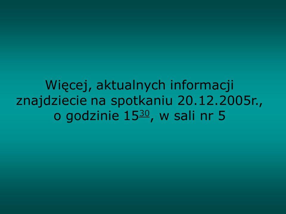 Więcej, aktualnych informacji znajdziecie na spotkaniu 20.12.2005r., o godzinie 15 30, w sali nr 5