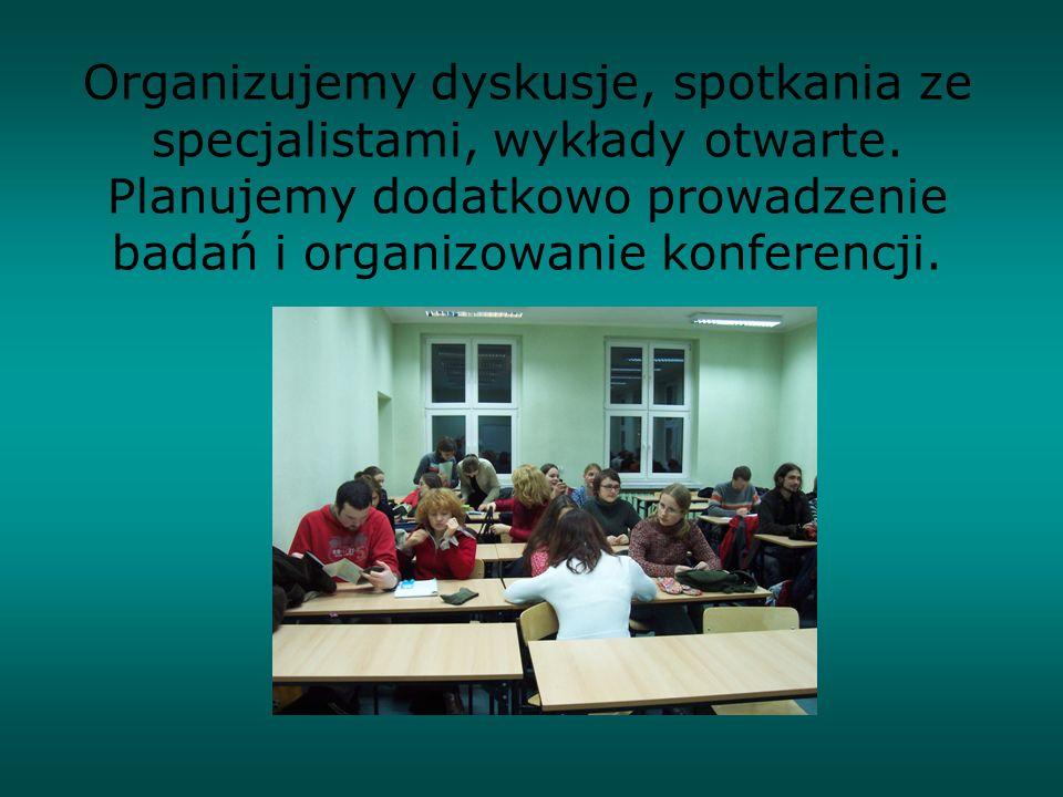 Organizujemy dyskusje, spotkania ze specjalistami, wykłady otwarte. Planujemy dodatkowo prowadzenie badań i organizowanie konferencji.