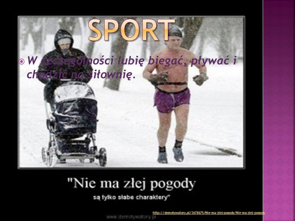  W szczególności lubię biegać, pływać i chodzić na siłownię. http://demotywatory.pl/3678675/Nie-ma-zlej-pogody/Nie-ma-zlej-pogody