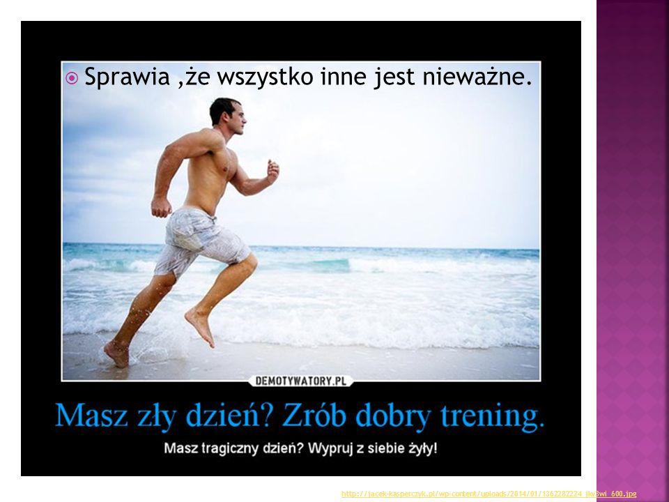  Sprawia,że wszystko inne jest nieważne. http://jacek-kasperczyk.pl/wp-content/uploads/2014/01/1362282224_jky3wi_600.jpg