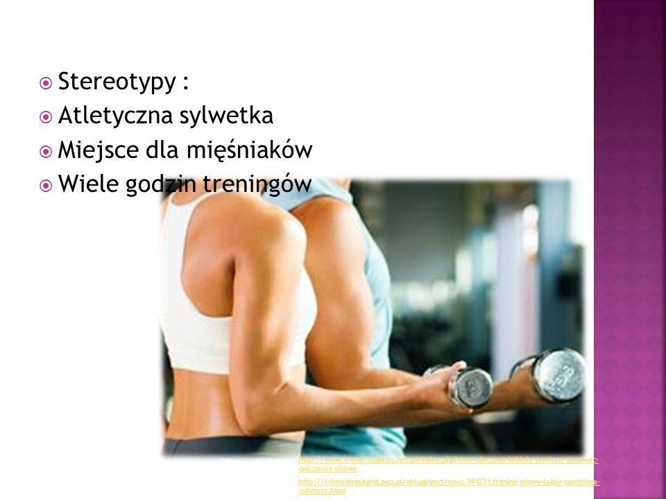  Stereotypy :  Atletyczna sylwetka  Miejsce dla mięśniaków  Wiele godzin treningów http://scienceinpoland.pap.pl/aktualnosci/news,391231,trening-s