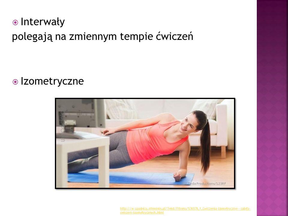  Interwały polegają na zmiennym tempie ćwiczeń  Izometryczne http://w-spodnicy.ofeminin.pl/Tekst/Fitness/536576,1,Cwiczenia-izometryczne---zalety- c