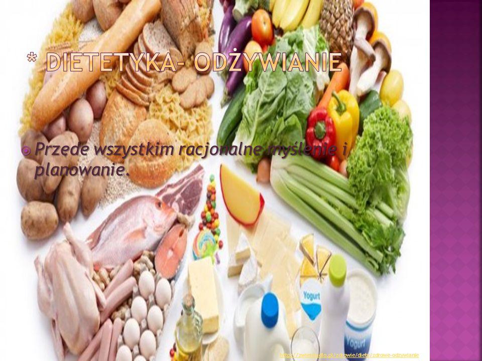  Przede wszystkim racjonalne myślenie i planowanie. http://zwierciadlo.pl/zdrowie/diety/zdrowe-odzywianie