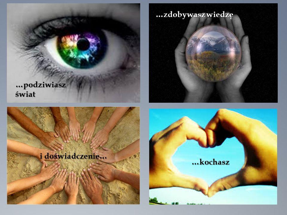 …podziwiasz świat …zdobywasz wiedzę i doświadczenie… …kochasz