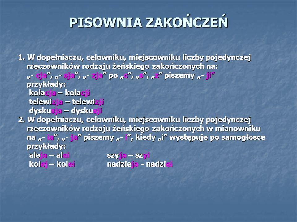 PISOWNIA ZAKOŃCZEŃ 1. W dopełniaczu, celowniku, miejscowniku liczby pojedynczej rzeczowników rodzaju żeńskiego zakończonych na: rzeczowników rodzaju ż