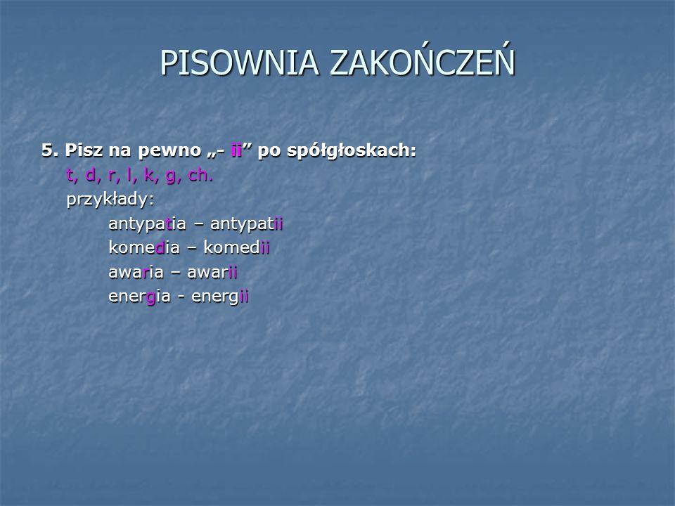 """PISOWNIA ZAKOŃCZEŃ 5. Pisz na pewno """"- ii po spółgłoskach: t, d, r, l, k, g, ch."""