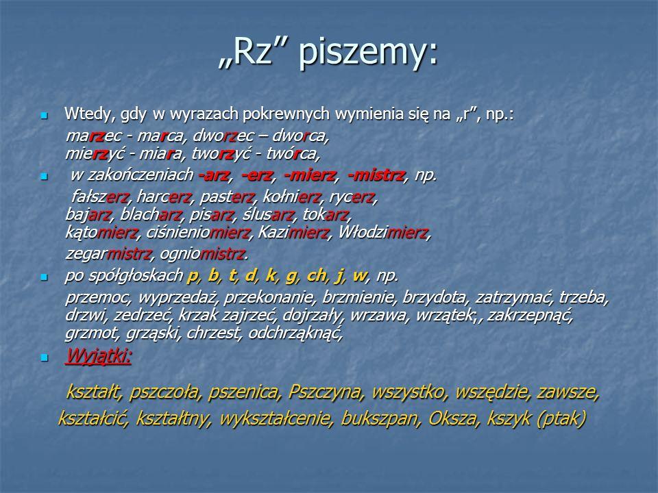 """""""Rz piszemy: Wtedy, gdy w wyrazach pokrewnych wymienia się na """"r , np.: Wtedy, gdy w wyrazach pokrewnych wymienia się na """"r , np.: marzec - marca, dworzec – dworca, mierzyć - miara, tworzyć - twórca, marzec - marca, dworzec – dworca, mierzyć - miara, tworzyć - twórca, w zakończeniach -arz, -erz, -mierz, -mistrz, np."""