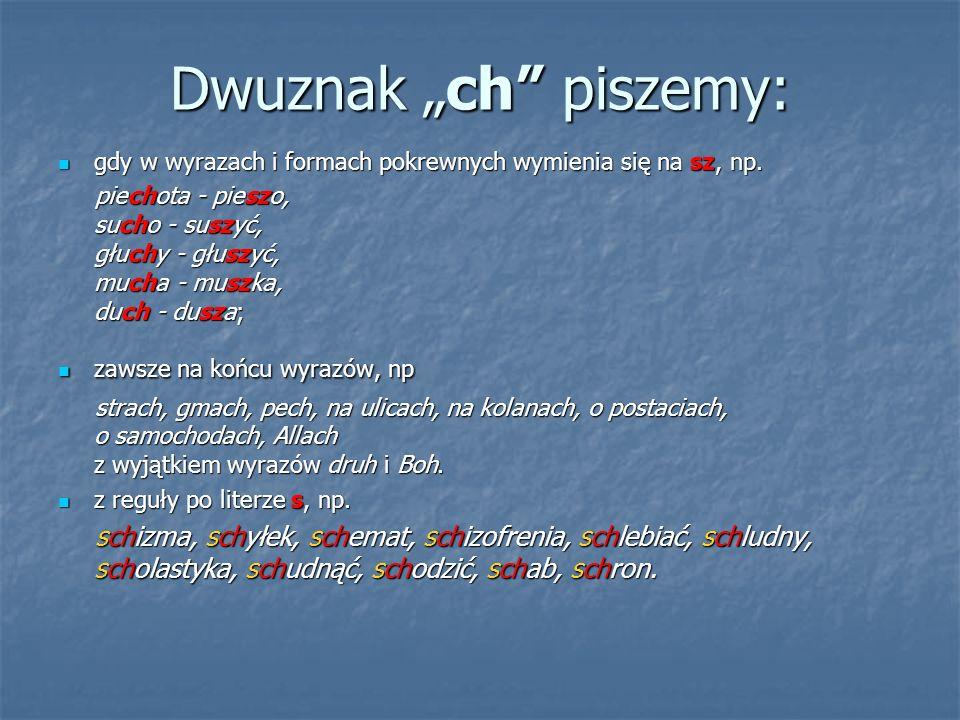 """Dwuznak """"ch"""" piszemy: gdy w wyrazach i formach pokrewnych wymienia się na sz, np. gdy w wyrazach i formach pokrewnych wymienia się na sz, np. piechota"""